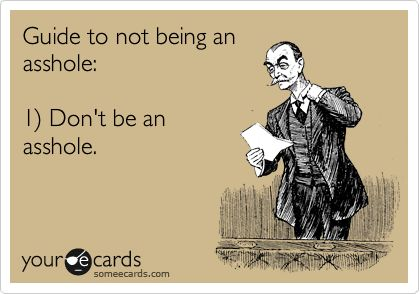 Guide to not being an asshole: 1) Don't be an asshole.