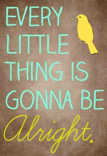 Please don't worry, about a thing, cos every little thing is gonna be alright. Inspirational  song