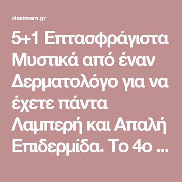 5+1 Επτασφράγιστα Μυστικά από έναν Δερματολόγο για να έχετε πάντα Λαμπερή και Απαλή Επιδερμίδα. Το 4ο είναι Χρυσός! - OlaSimera