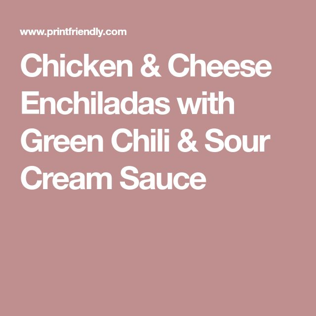 Chicken & Cheese Enchiladas with Green Chili & Sour Cream Sauce