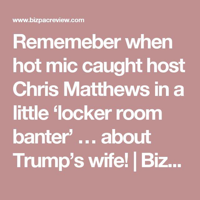 Rememeber when hot mic caught host Chris Matthews in a little 'locker room banter' … about Trump's wife! | BizPac Review