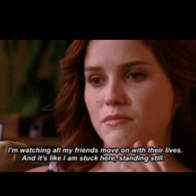 """I'm watching all my friends move on with thier lives. And it's like I am stuck here standing still.""  Brooke Davis"