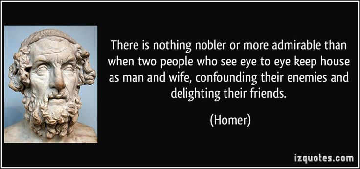 There is nothing nobler or more admirable than when two people who see eye to eye keep house as man and wife, confounding their enemies and delighting their friends.  #Homer