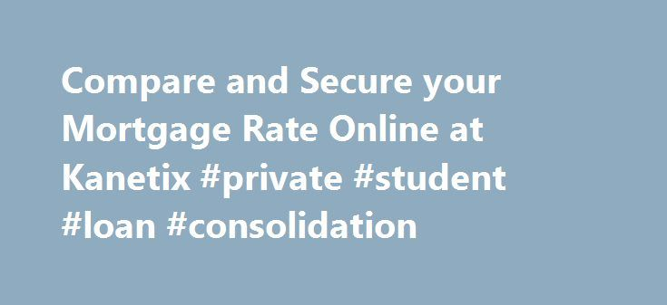 Compare and Secure your Mortgage Rate Online at Kanetix #private #student #loan #consolidation http://nef2.com/compare-and-secure-your-mortgage-rate-online-at-kanetix-private-student-loan-consolidation/  #compare loan rates # Mortgage Rates Compare and secure your mortgage rate online. Welcome to Kanetix 's online mortgage rate comparison service – the first and only service in Canada where you can compare and secure the lowest broker and bank mortgage rates from the comfort of your own…