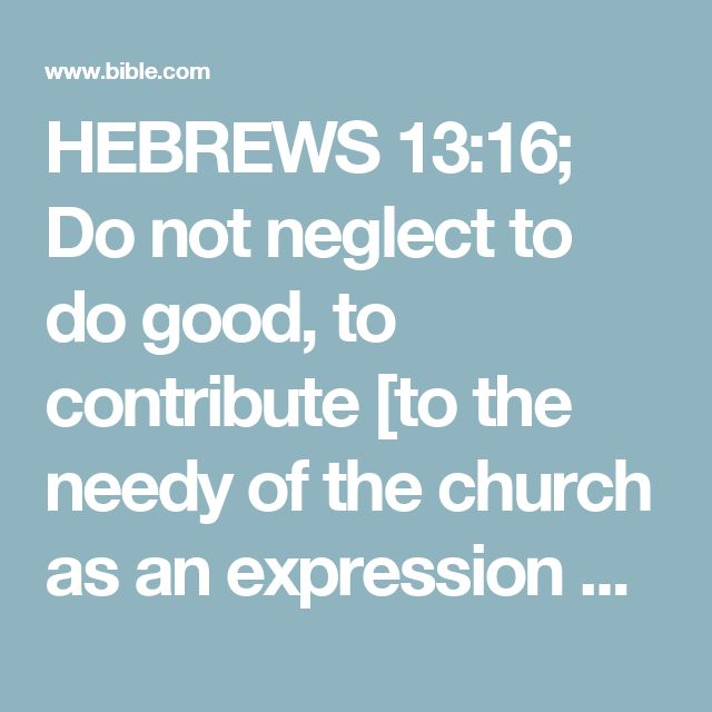 HEBREWS 13:16; Do not neglect to do good, to contribute [to the needy of the church as an expression of fellowship], for such sacrifices are always pleasing to God.