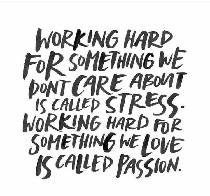 Working hard for something we dont care about is caled stress. Working hard for something we love is caled passion.