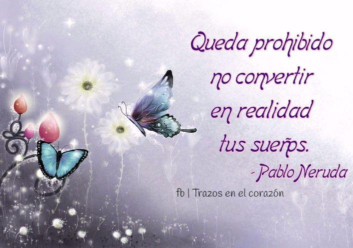 Queda prohibido no convertir en realidad tus sueños. -Pablo Neruda @trazosenelcorazon