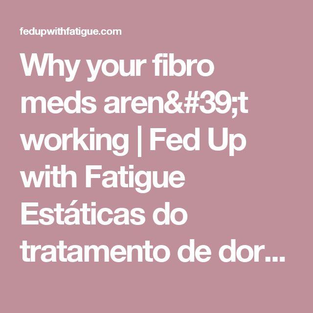 Why your fibro meds aren't working   Fed Up with Fatigue Estáticas do tratamento de dor crônica, tomando Lyrica, Cymbalta. Efetividade do tratamento com estes medicamentos.