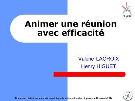 Animer une réunion avec efficacité Valérie LACROIX Henry HIGUET Document réalisé par le comité de pilotage de la formation des dirigeants – Boulouris 2014.