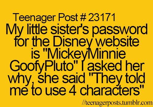 "My little sister's password for the Disney website is ""MickeyMinnieGoofyPluto"" I asked her why, she said ""They told me to use 4 characters"""