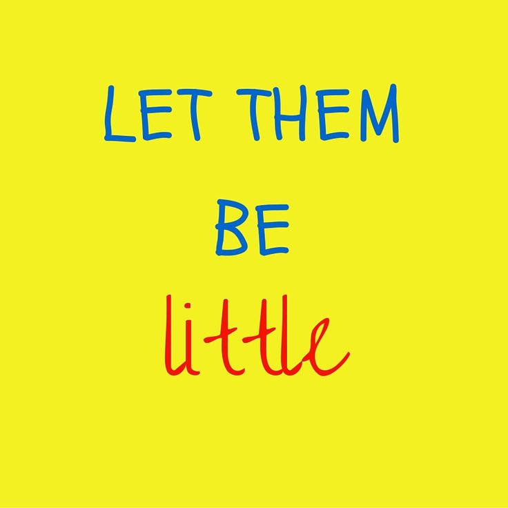 Let them be little!