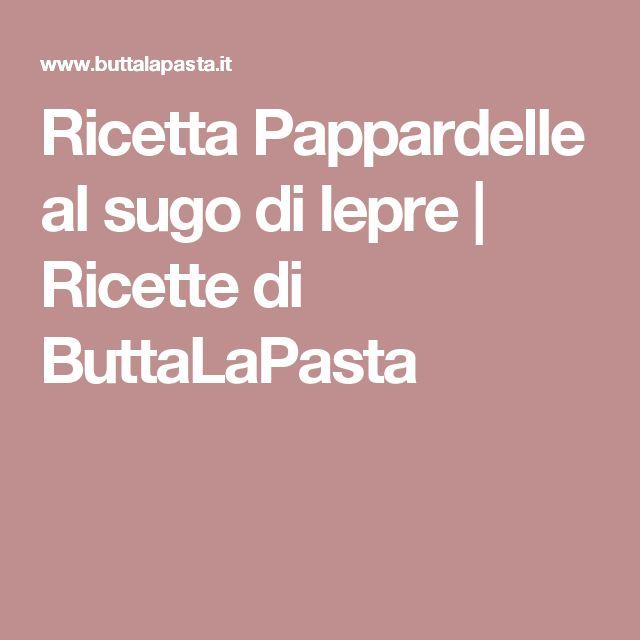 Ricetta Pappardelle al sugo di lepre | Ricette di ButtaLaPasta