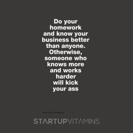 Do your homework and know your business better than anyone. Otherwise, someone who knows more and works harder will kick your ass - Mark Cuban, Entrepreneur