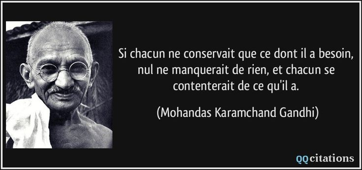 Si chacun ne conservait que ce dont il a besoin, nul ne manquerait de rien, et chacun se contenterait de ce qu'il a. - Mohandas Karamchand Gandhi