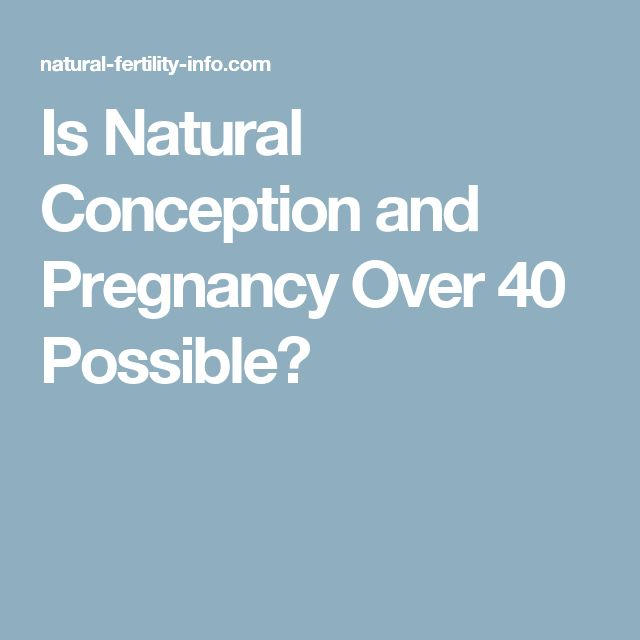 Is Natural Conception and Pregnancy Over 40 Possible?