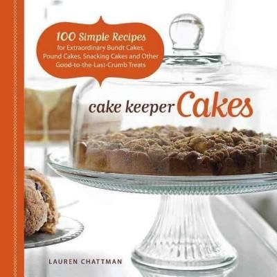 Cake Keeper Cakes: 100 Simple Recipes for Extraordinary Bundt Cakes Pound Cakes Snacking Cakes and Other Good-t...