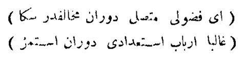 Ey Fuzûlî muttasıl devrân muhâliftir sana Gâlibâ erbâb-ı isti'dâdı devrân istemez  [Ey Fuzulî! Devran daima muhaliftir sana, galiba kabiliyetli olanı devran istemez.]