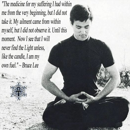 """""""The medicine for my suffering I had within me from the very beginning, but I did not take it. My ailment came from within myself, but I did not observe it. Until this moment. Now I see that I will never find the Light unless, like the candle, I am my own fuel."""" ~ Bruce Lee"""