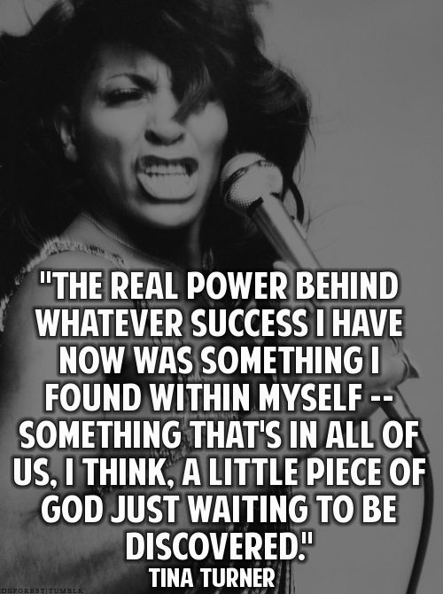 "Tina Turner quote: ""The real power behind whatever success I have now was something I found within myself.. Something that's in all of us I think, a little piece of God just waiting to be discovered."""