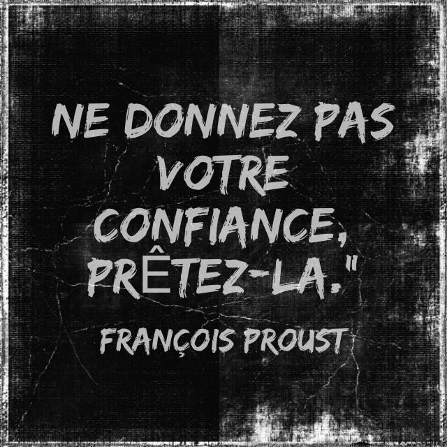 """Ne donnez pas votre confiance, prêtez-la."""" [ François Proust, extrait de """"Maximes à l'usage des dirigés et de leurs dirigeants"""" ]"""
