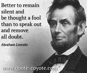 Abraham Lincoln - Better to remain silent and be thought a fool than to speak out and remove all doubt