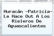 http://tecnoautos.com/wp-content/uploads/imagenes/tendencias/thumbs/huracan-patricia-le-hace-out-a-los-rieleros-de-aguascalientes.jpg Huracan Patricia Aguascalientes. Huracán ?Patricia? le hace out a los Rieleros de Aguascalientes, Enlaces, Imágenes, Videos y Tweets - http://tecnoautos.com/actualidad/huracan-patricia-aguascalientes-huracan-patricia-le-hace-out-a-los-rieleros-de-aguascalientes/