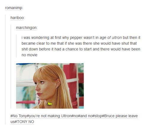 """When they realized that Pepper Potts couldn't possibly be in Age of Ultron.   24 Times Tumblr Had Hilariously Great Ideas For The Avengers - """"The plot demands it"""" excuse suddenly makes sense."""
