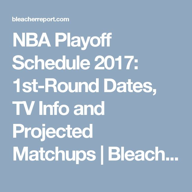 NBA Playoff Schedule 2017: 1st-Round Dates, TV Info and Projected Matchups | Bleacher Report