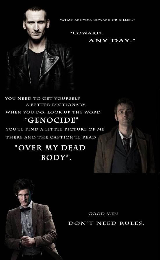 """It's scary how well these quotes describe not only their personality(-ies), but the very essence of the Doctor himself. Not only that, but these all give insight to the Time War and what he did during it... Even though he wasn't technically the """"Doctor"""" then."""