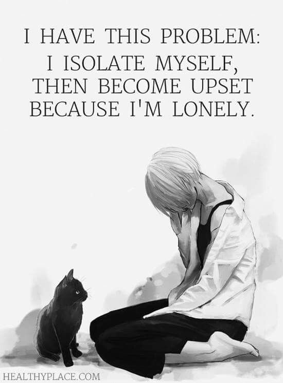But when I try to socialize, other people isolate me, so I'm still upset and lonely.