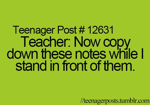 I know right! We can't write the notes down if your standing in front of them! Then you get mad when we don't have all of our notes!!! Agh