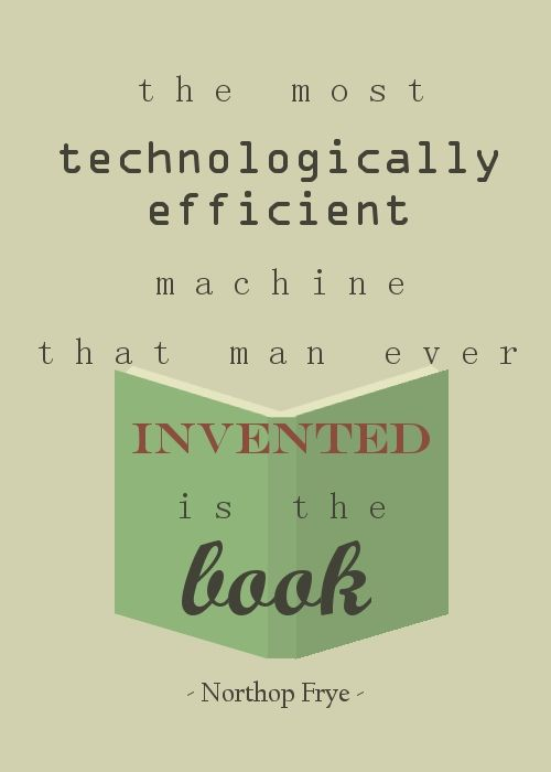 """The most technologically efficient machine that man ever invented in the book."" --Northop Frye"