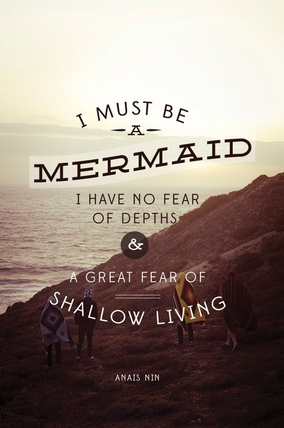 I must be a mermaid I have no fear of depths & a great fear of shallow living