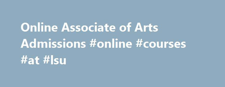 Online Associate of Arts Admissions #online #courses #at #lsu http://north-carolina.remmont.com/online-associate-of-arts-admissions-online-courses-at-lsu/  # Associate of Arts Online Program $233.80 per credit hour An Associate of Arts degree gives you a solid foundation for a bachelor's degree in liberal arts studies. Some examples are communication studies, English, geography, history, music, architecture, philosophy, journalism, languages, sociology, religion, political science, or visual…