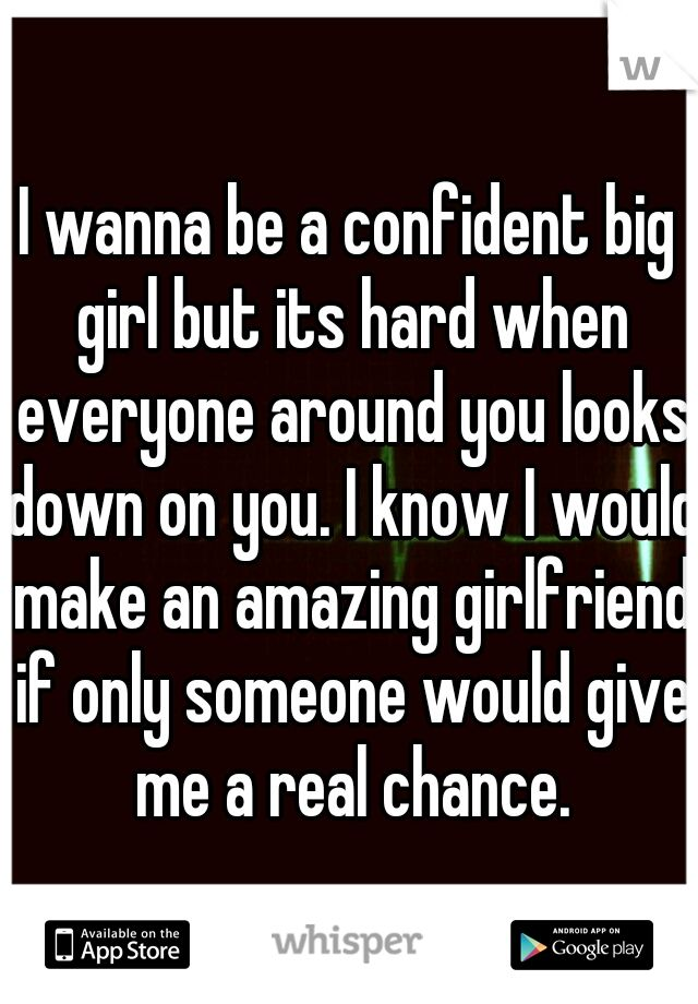 I wanna be a confident big girl but its hard when everyone around you looks down on you. I know I would make an amazing girlfriend if only someone would give me a real chance.