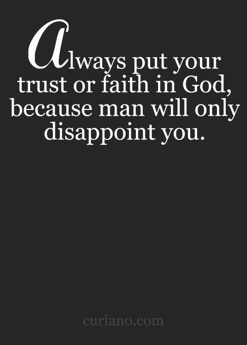 Always put your trust or faith in God, because man will only disappoint you.