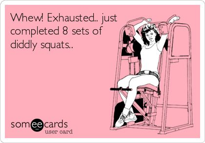 Whew! Exhausted.. just completed 8 sets of diddly squats..