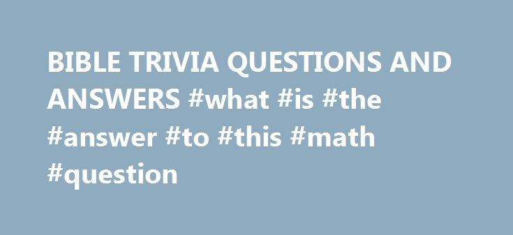 """BIBLE TRIVIA QUESTIONS AND ANSWERS #what #is #the #answer #to #this #math #question http://health.remmont.com/bible-trivia-questions-and-answers-what-is-the-answer-to-this-math-question/  #bible question and answers # (question) challenge the accuracy, probity, or propriety of; """"We must question your judgment in this matter"""" A sentence worded or expressed so as to elicit information The raising of a doubt about or objection to something (question) an instance of questioning; """"there was a…"""