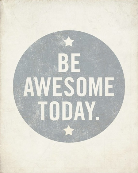 Be awesome! Happy weekend.