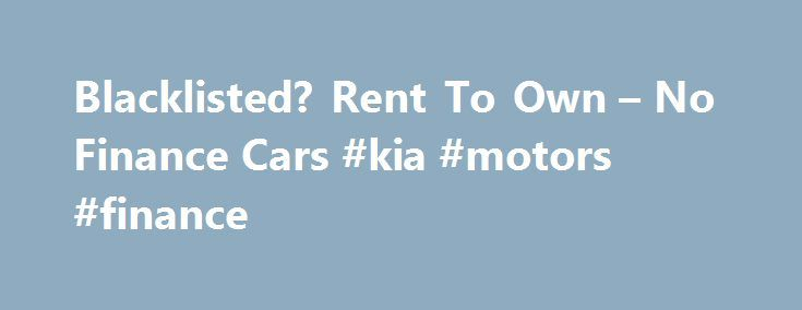Blacklisted? Rent To Own – No Finance Cars #kia #motors #finance http://finances.nef2.com/blacklisted-rent-to-own-no-finance-cars-kia-motors-finance/  #blacklisted car finance # Rent To Buy Car Specials No Finance Cars is a market leader in the rent to buy a car industry. Thousands of South Africans who have had difficulty obtaining car finance have turned to us for help in order to get back behind the steering wheel. Take a look at our latest rent to buy specials. and choose the car that's…
