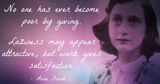 No one has ever become poor by giving. - Anne Frank                           Laziness may appear attractive, but work gives satisfaction. - Anne Frank