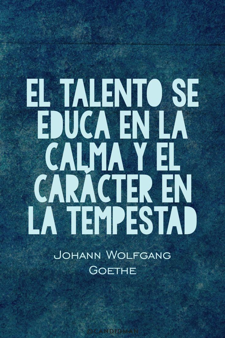 20160627 El talento se educa en la calma y el carácter en la tempestad - Johann Wolfgang Goethe @Candidman pinterest