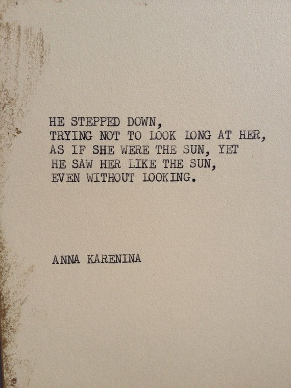 """He stepped down, trying not to look long at her, as if she were the sun, yet he saw her like the sun, even without looking."" — Leo Tolstoy, Anna Karenina"