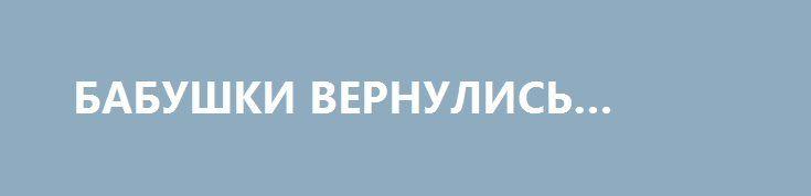 БАБУШКИ ВЕРНУЛИСЬ… http://rusdozor.ru/2017/04/12/babushki-vernulis/  Как сейчас помню ту пачку сигарет, которую я забыл сегодня дома в прихожей. Почти целая. Только пара утренних сигарет покинула ее лоно. Самых вкусных и полезных. Пропажу обнаружил уже по дороге на работу. Мудрым усилием воли остановил робкую попытку подсознания ...