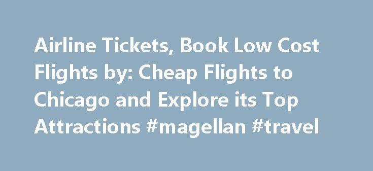 Airline Tickets, Book Low Cost Flights by: Cheap Flights to Chicago and Explore its Top Attractions #magellan #travel http://travel.remmont.com/airline-tickets-book-low-cost-flights-by-cheap-flights-to-chicago-and-explore-its-top-attractions-magellan-travel/  #book cheap flights # Monday, 30 November 2015 Cheap Flights to Chicago and Explore its Top Attractions Chicago can be an admirable city for spending time outdoors and experiencing city life. The wide, accessible amplitude of Millennium…