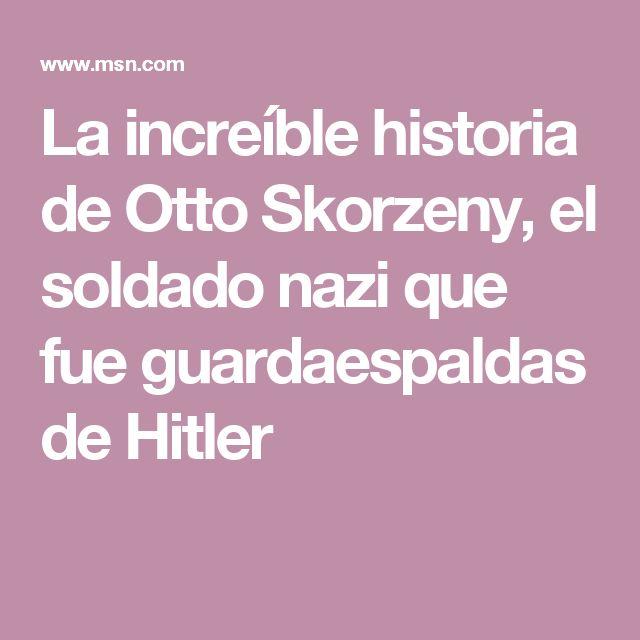 La increíble historia de Otto Skorzeny, el soldado nazi que fue guardaespaldas de Hitler