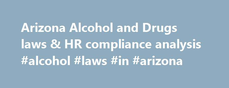 Arizona Alcohol and Drugs laws & HR compliance analysis #alcohol #laws #in #arizona http://maine.nef2.com/arizona-alcohol-and-drugs-laws-hr-compliance-analysis-alcohol-laws-in-arizona/  # Arizona Alcohol and Drugs: What you need to know Arizona law allows employers to test for alcohol or drug impairment and regulates the procedures that employers must follow ( AZ Rev. Stat. Sec. 23-493et seq. ). This is a voluntary law that, if followed, limits employer liability with regard to actions…