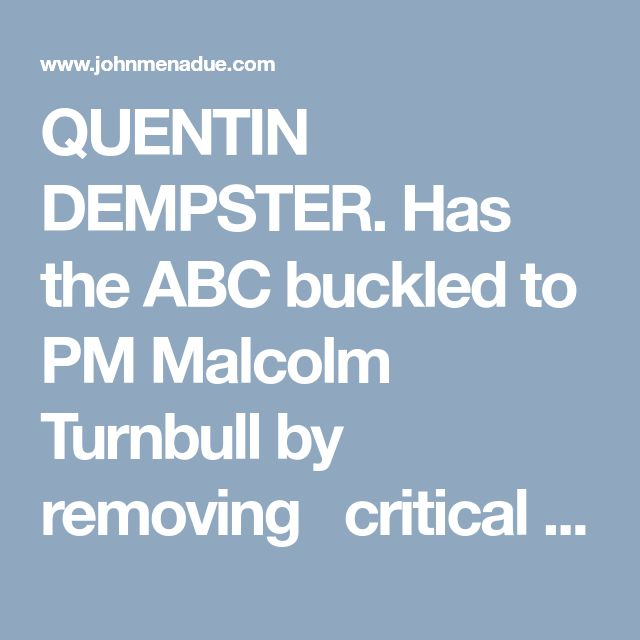 QUENTIN DEMPSTER.  Has the ABC buckled to PM Malcolm Turnbull by removing   critical 'analysis' of the claimed benefits of corporate tax cuts?