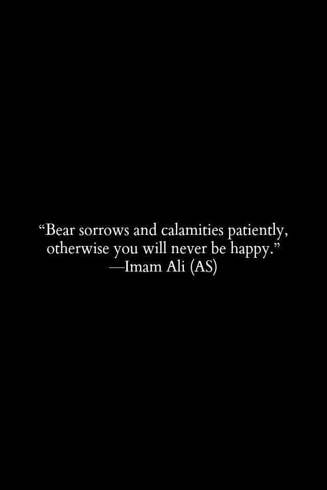 Bear sorrows and calamities patiently, otherwise you will never be happy. Imam Ali (a.s)