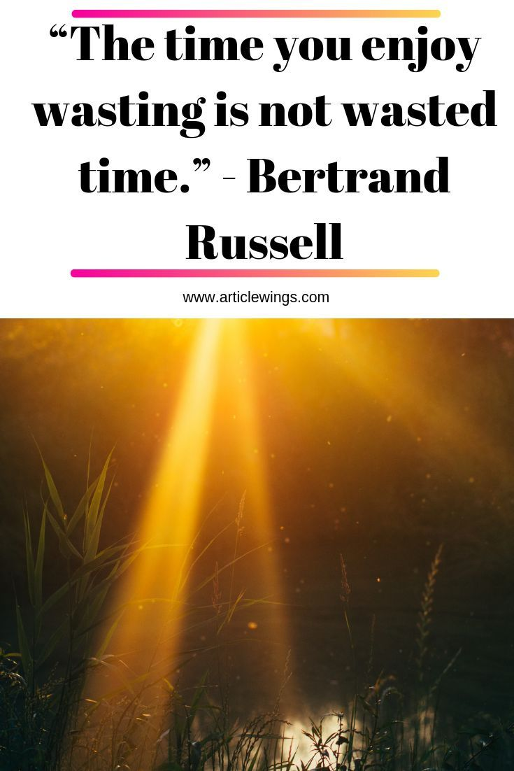 The Time You Enjoy Wasting Is Not Wasted Time Bertrand Russell If You Really Think About It Tim Bertrand Online Education Importance Of Time Management